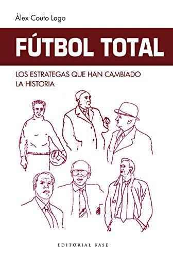 Fútbol Total. Los estrategas que han cambiado la historia: La historia del...