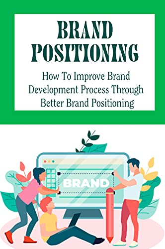 Brand Positioning: How To Improve Brand Development Process Through Better Brand Positioning: How To Develop Positioning In Business (English Edition)