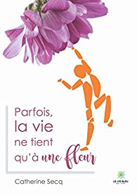 Parfois la vie ne tient qu'à une fleur par Catherine Secq