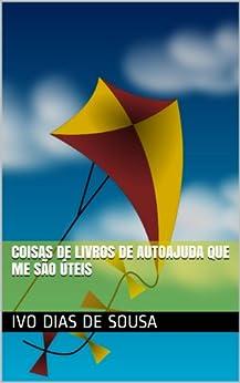 Coisas de Livros de Autoajuda que me são Úteis (Ajude-se a Si Próprio Livro 1) (Portuguese Edition) by [Ivo Dias de Sousa]