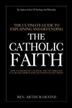 The Ultimate Guide To Explaining and Defending the Catholic Faith: How to Promote Catholic Truth Through Clear and Simple Explanations of Doctrine