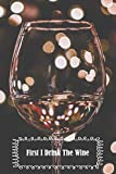 First I Drink The Wine: 6 x 9 inch 120 Pages Lined Journal, Diary and Notebook for People Who Love To Taste, Drink or Make Wine