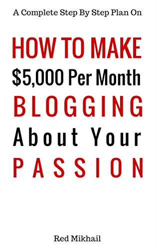 How To Make $5,000 Per Month Blogging About Your Passion 2016: A complete step by step plan on how to create a blog, choose your niche, monetize your blog ... your passion make money (English Edition)