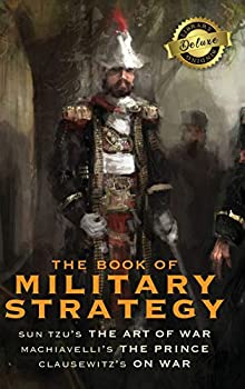 The Book of Military Strategy  Sun Tzu s  The Art of War  Machiavelli s  The Prince  and Clausewitz s  On War   Annotated   Deluxe Library Binding
