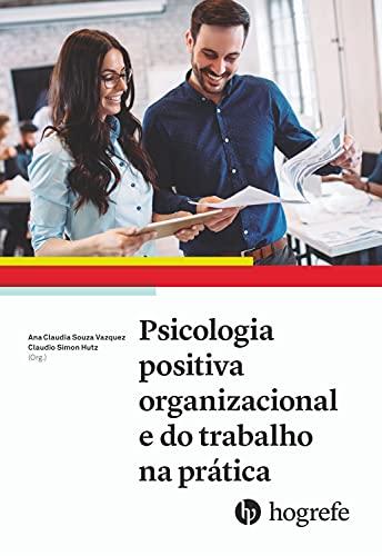 Psicologia positiva organizacional e do trabalho na prática (Aplicações da psicologia positiva no contexto do trabalho e das organizações Livro 2)