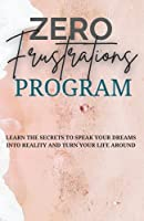 Zero Frustrations Program: Learn the secrets to speak your dreams into reality and turn your life around