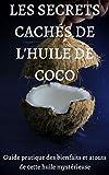 LES SECRETS CACHES DE L'HUILE DE COCO: Guide pratique des bienfaits et atouts de cette huile mystérieuse