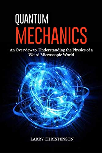 Quantum Mechanics: An Overview to Understanding the Physics of a Weird Microscopic World (English Edition)