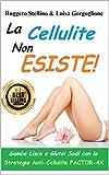 La Cellulite Non Esiste: Come prevenire e curare la cellulite e avere Gambe lisce e glutei sodi con la Strategia Anti-Cellulite FACTOR-4X (Bestseller Salute e Benessere Vol. 3)