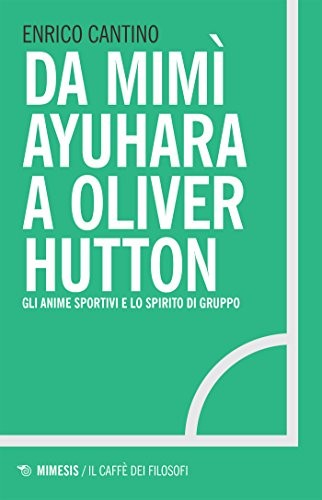 Da Mimì Ayuhara a Oliver Hutton: Gli anime sportivi e lo spirito di gruppo (Italian Edition)