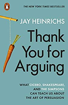 Thank You for Arguing: What Cicero, Shakespeare and the Simpsons Can Teach Us About the Art of Persuasion by [Jay Heinrichs]