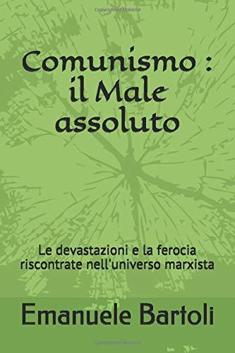 Comunismo : il Male assoluto: Le devastazioni e la ferocia riscontrate nell'universo marxista
