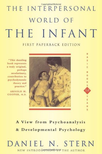 The Interpersonal World Of The Infant: A View from Psychoanalysis and Development Psychology: A View from Psychoanalysis and Developmental Psychology