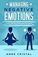 Managing Negative Emotions: Complete Step by Step Guide to Transforming Your Negativity Into Positive Energy, How to Have a Healthy and Happy Life, Improve Yourself, Learn How to Manage Stress and Much More!