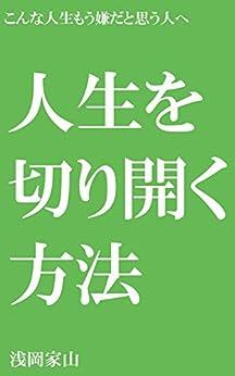 [浅岡家山]の人生を切り開く方法: こんな人生もう嫌だと思う人へ 方法論シリーズ