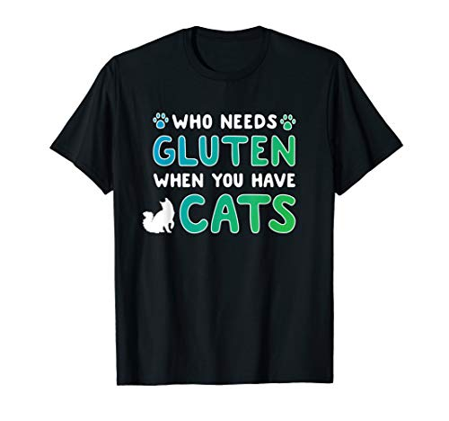 Who Needs Gluten When You Have Cats Funny Celiac Gluten Free T-Shirt