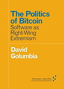 The Politics of Bitcoin: Software as Right-Wing Extremism (Forerunners: Ideas First)