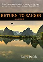 Return to Saigon: From High School in Saigon to his return there as a wounded Naval Aviator, Vietnam shaped his life