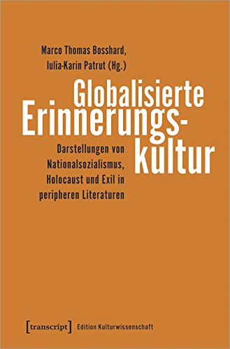 Globalisierte Erinnerungskultur: Darstellungen von Nationalsozialismus, Holocaust und Exil in peripheren Literaturen (Edition Kulturwissenschaft, Bd. 198)