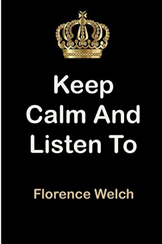 Keep Calm and Listen To Florence Welch: Florence Welch Notebook/ journal/ Notepad/ Diary For Fans. Men, Boys, Women, Girls And Kids | 100 Black Lined Pages | 6 x 9 inches | A4