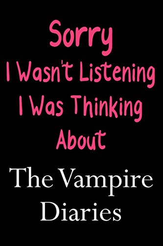 Sorry I Wasn't Listening I Was Thinking About The Vampire Diaries: Lined Notebook / Journal / Diary, Great Gift idea for Ariana Grande Fans, Family, ... Father Day, Mother Day and Birthdays)