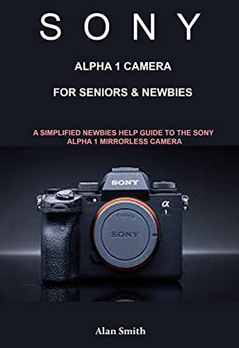 SONY ALPHA1 CAMERA FOR SENIORS & NEWBIES : A Simplified Newbies Help Guide to the Sony A1 Mirrorless Camera (English Edition)