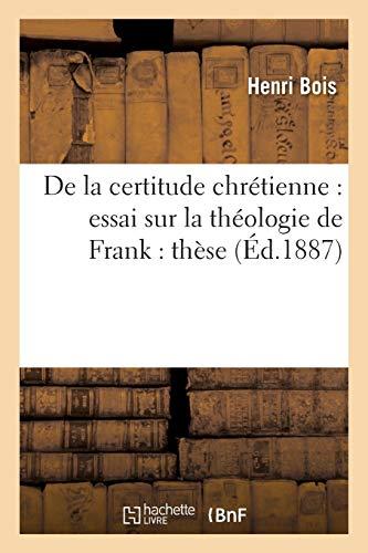 De la certitude chrétienne : essai sur la théologie de Frank : thèse soutenue devant la Faculté: de théologie protestante de Montauban en juillet 1887, pour obtenir le grade de licencié...