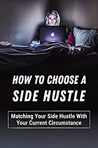 How To Choose A Side Hustle: Matching Your Side Hustle With Your Current Circumstance: Monetizing Your Audience (English Edition)