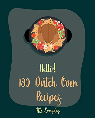 Hello! 180 Dutch Oven Recipes: Best Dutch Oven Cookbook Ever For Beginners [Chicken Breast Recipes, Chicken Parmesan Recipe, Dutch Oven Vegetarian Cookbook, Easy Homemade Soup Recipes] [Book 1]