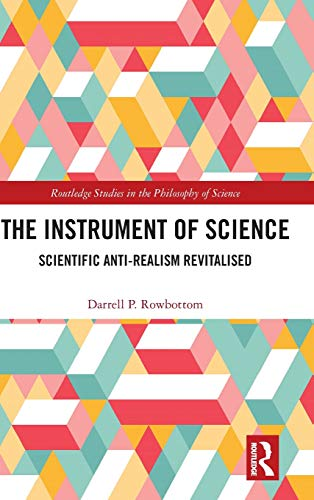 The Instrument of Science: Scientific Anti-Realism Revitalised (Routledge Studies in the Philosophy of Science)