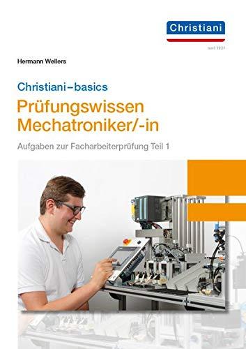 Christiani-basics-Prüfungswissen Mechatroniker/-in: Aufgaben zur Facharbeiterprüfung Teil 1 Mechatronik