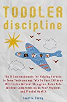 Toddler Discipline: The 11 Commandments for Helping Parents to Tame Tantrums and Talk So Your Children Will Listen Without Struggles.Raise Kids Without Compromising on Your Physical and Mental Health