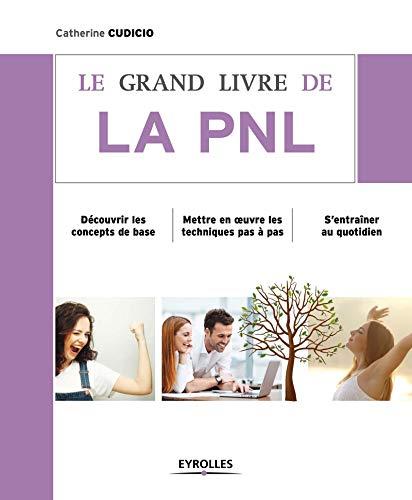 Le grand livre de la PNL : Découvrir les concepts de base, Mettre en oeuvre les techniques pas à pas, S'entraîner au quotidien