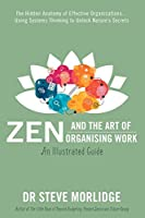 Zen and the Art of Organising Work: The Hidden Anatomy of Effective Organisations... Using Systems Thinking to Unlock Nature's Secrets