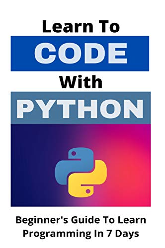 Learn To Code With Python: Beginner's Guide To Learn Programming In 7 Days: Machine Learning Python Book Front Cover