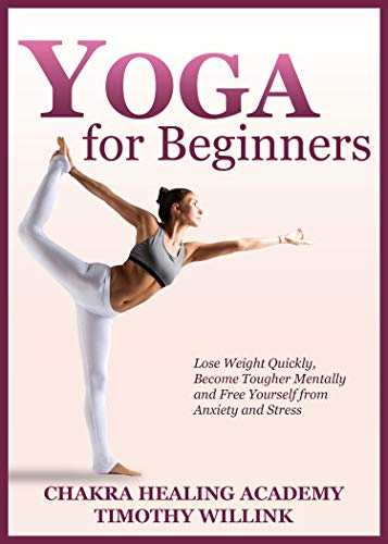 Yoga for Beginners: Lose Weight Quickly, Become Tougher Mentally and Free Yourself from Anxiety and Stress
