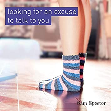 Looking for an Excuse to Talk to You