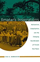Ilmatar's Inspirations: Nationalism, Globalization, and the Changing Soundscapes of Finnish Folk Music (Chicago Studies in Ethnomusicology)