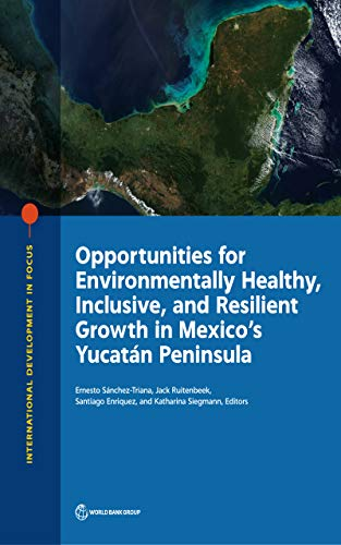 Opportunities for Environmentally Healthy, Inclusive, and Resilient Growth in Mexico's Yucatán Peninsula (International Development in Focus) (English Edition)