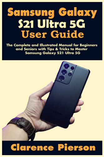 Samsung Galaxy S21 Ultra 5G User Guide: The Complete and Illustrated Manual for Beginners and Seniors with Tips & Tricks to Master Samsung Galaxy S21 Ultra 5G