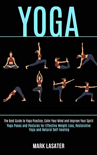 Yoga: The Best Guide to Yoga Practice, Calm Your Mind and Improve Your Spirit (Yoga Poses and Postures for Effective Weight Loss, Restorative Yoga and Natural Self-healing)