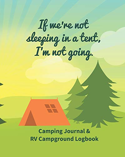 If We're Not Sleeping In A Tent, I'm Not Going: Camping Journal & RV Campground Logbook