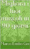 Migliora i tuoi muscoli in 90 giorni (Italian Edition)