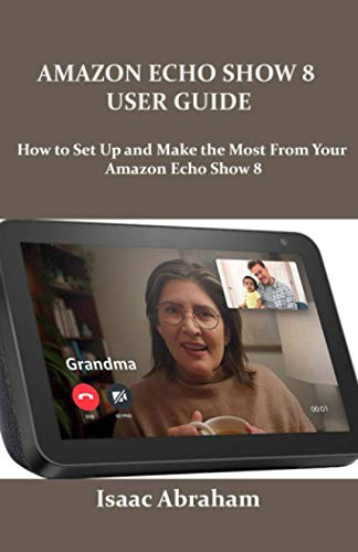 AMAZON ECHO SHOW 8 USER GUIDE: How to Set Up and Make the Most From Your Amazon Echo Show 8