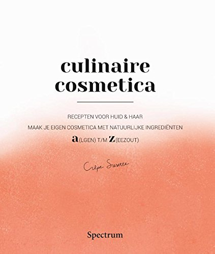 Culinaire Cosmetica: Recepten voor huid & haar. Maak je eigen cosmetica met natuurlijke ingrediënten. A(lgen) tot Z(eezout)