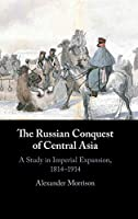 The Russian Conquest of Central Asia: A Study in Imperial Expansion, 1814–1914