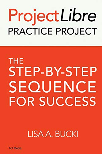 ProjectLibre Practice Project: The Step-By-Step Process for Success: The Step-by-Step Sequence for Success