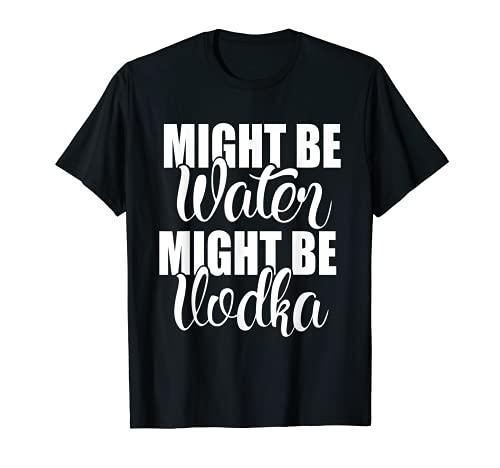 Podría ser el agua podría ser vodka divertido dicho sarcástico Camiseta