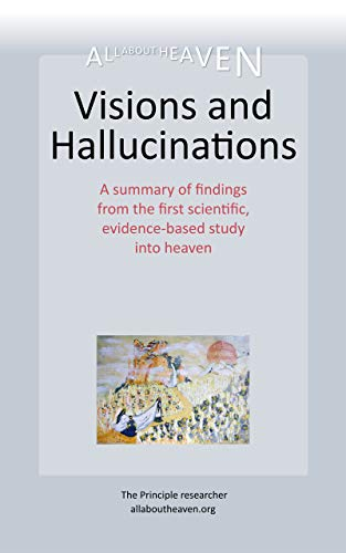 Visions and Hallucinations: A summary of findings from the first scientific, evidence-based study into heaven. (allaboutheaven.org Book 2) (English Edition)