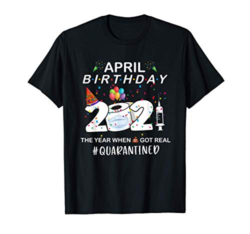 April Birthday 2021 The Year When Got Real Quarantined T-Shirt
